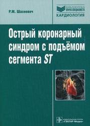 Острый коронарный синдром с подъемом сегмента ST. Руководство для врачей Шихнович Р.М.